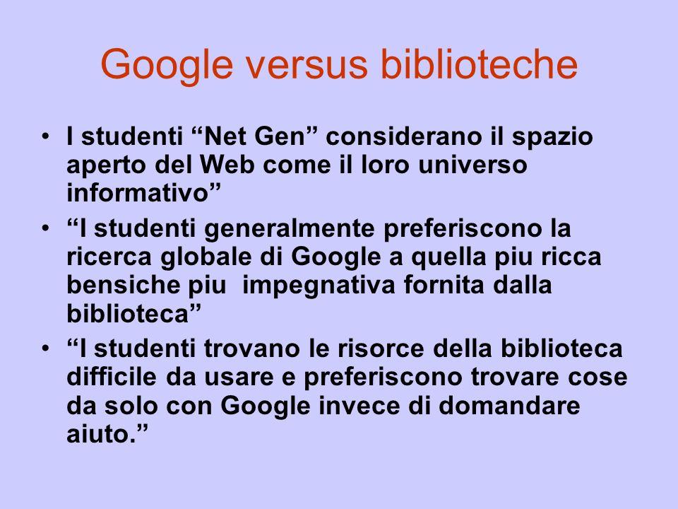 Google versus biblioteche I studenti Net Gen considerano il spazio aperto del Web come il loro universo informativo I studenti generalmente preferiscono la ricerca globale di Google a quella piu ricca bensiche piu impegnativa fornita dalla biblioteca I studenti trovano le risorce della biblioteca difficile da usare e preferiscono trovare cose da solo con Google invece di domandare aiuto.