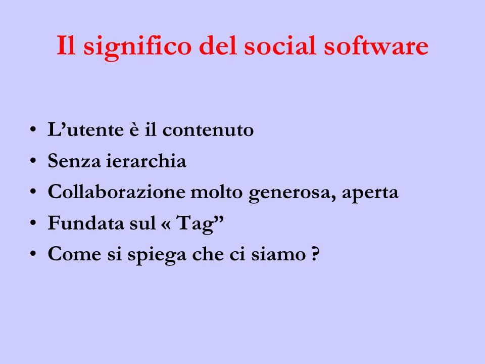 Il significo del social software Lutente è il contenuto Senza ierarchia Collaborazione molto generosa, aperta Fundata sul « Tag Come si spiega che ci siamo