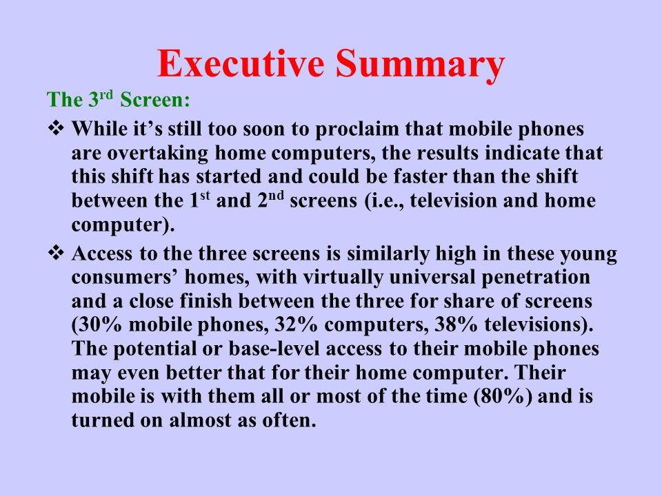 Executive Summary The 3 rd Screen: While its still too soon to proclaim that mobile phones are overtaking home computers, the results indicate that this shift has started and could be faster than the shift between the 1 st and 2 nd screens (i.e., television and home computer).