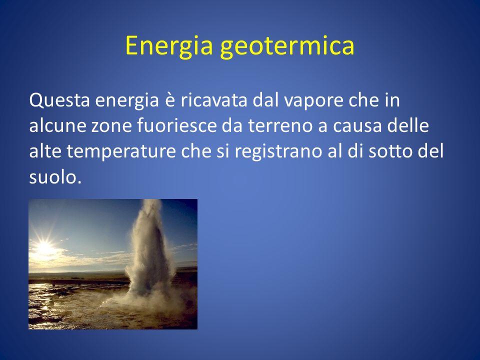 Energia geotermica Questa energia è ricavata dal vapore che in alcune zone fuoriesce da terreno a causa delle alte temperature che si registrano al di sotto del suolo.