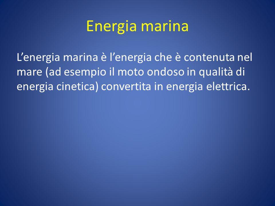 Energia marina Lenergia marina è lenergia che è contenuta nel mare (ad esempio il moto ondoso in qualità di energia cinetica) convertita in energia elettrica.