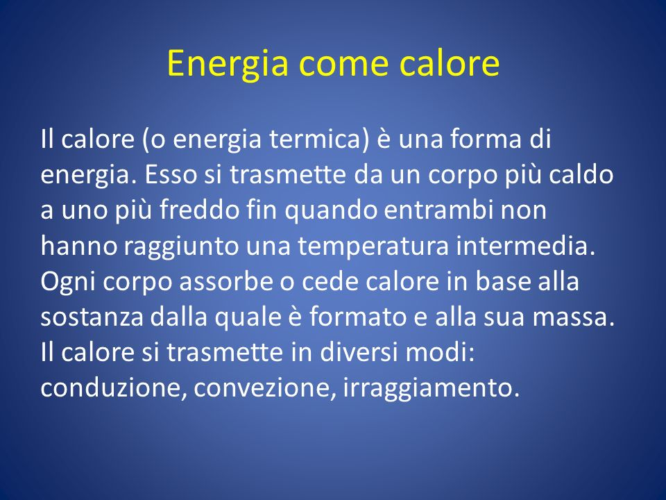 Energia come calore Il calore (o energia termica) è una forma di energia. Esso si trasmette da un corpo più caldo a uno più freddo fin quando entrambi