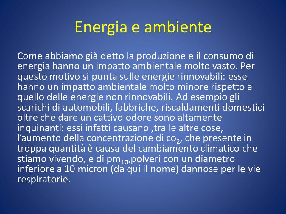 Energia e ambiente Come abbiamo già detto la produzione e il consumo di energia hanno un impatto ambientale molto vasto. Per questo motivo si punta su