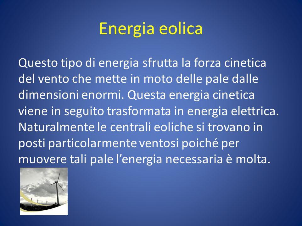 Energia eolica Questo tipo di energia sfrutta la forza cinetica del vento che mette in moto delle pale dalle dimensioni enormi. Questa energia cinetic