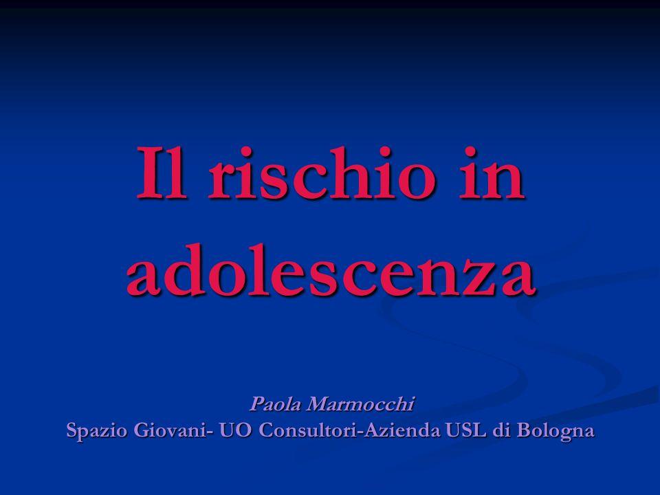 Il rischio in adolescenza Paola Marmocchi Spazio Giovani- UO Consultori-Azienda USL di Bologna