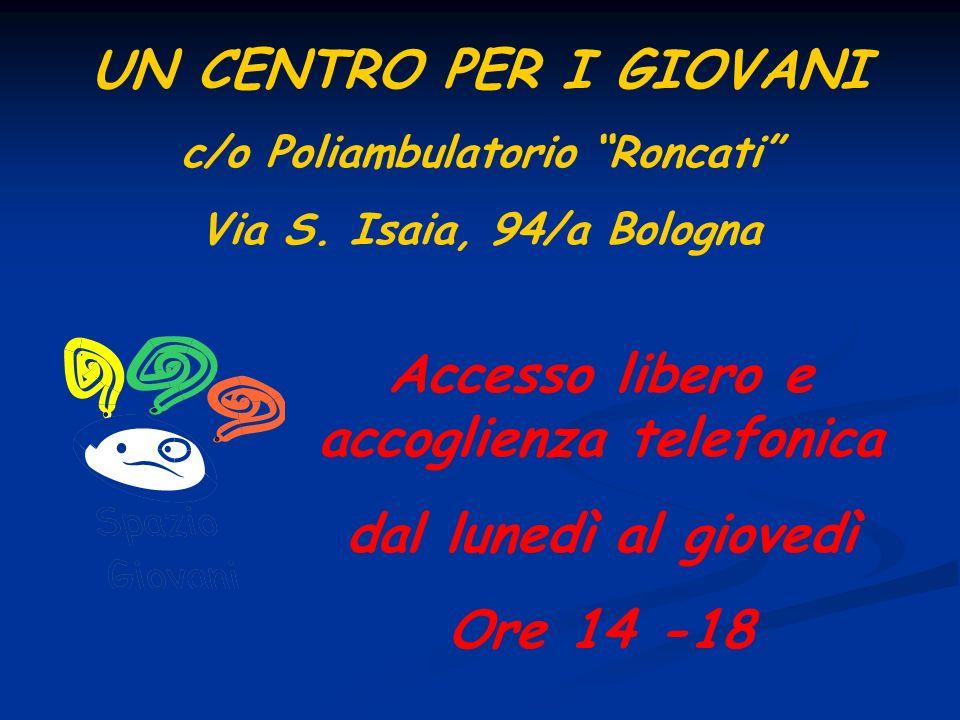 UN CENTRO PER I GIOVANI c/o Poliambulatorio Roncati Via S. Isaia, 94/a Bologna Accesso libero e accoglienza telefonica dal lunedì al giovedì Ore 14 -1