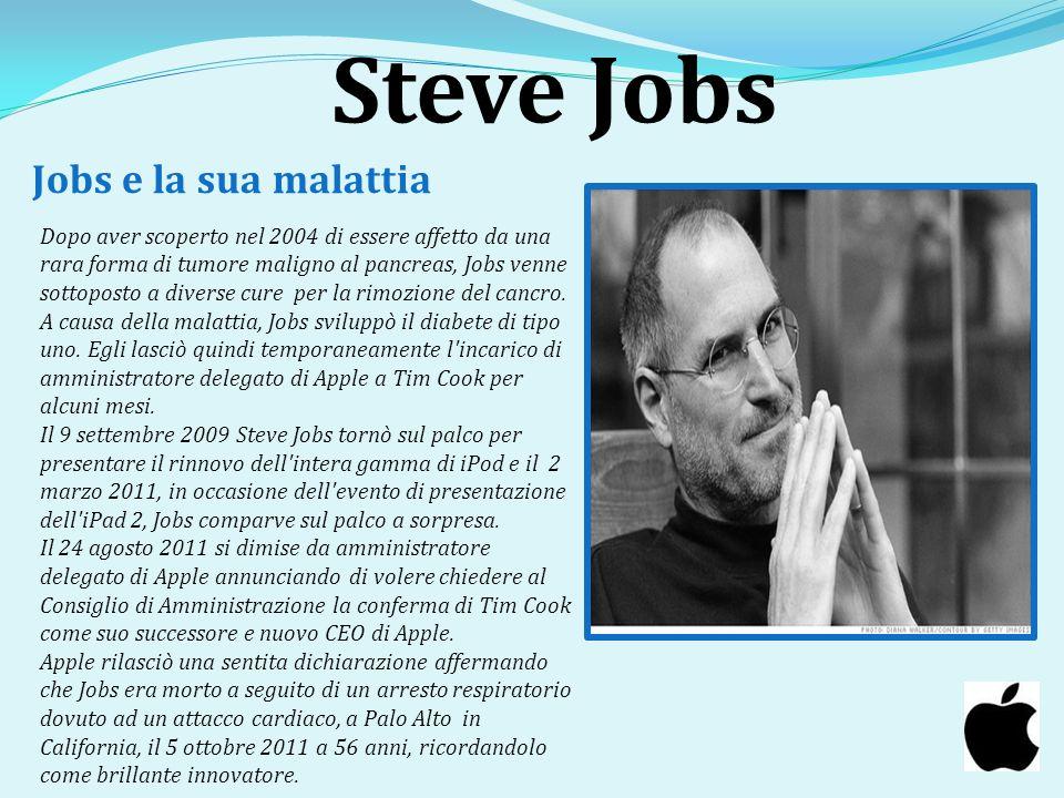 Steve Jobs Jobs e la sua malattia Dopo aver scoperto nel 2004 di essere affetto da una rara forma di tumore maligno al pancreas, Jobs venne sottoposto