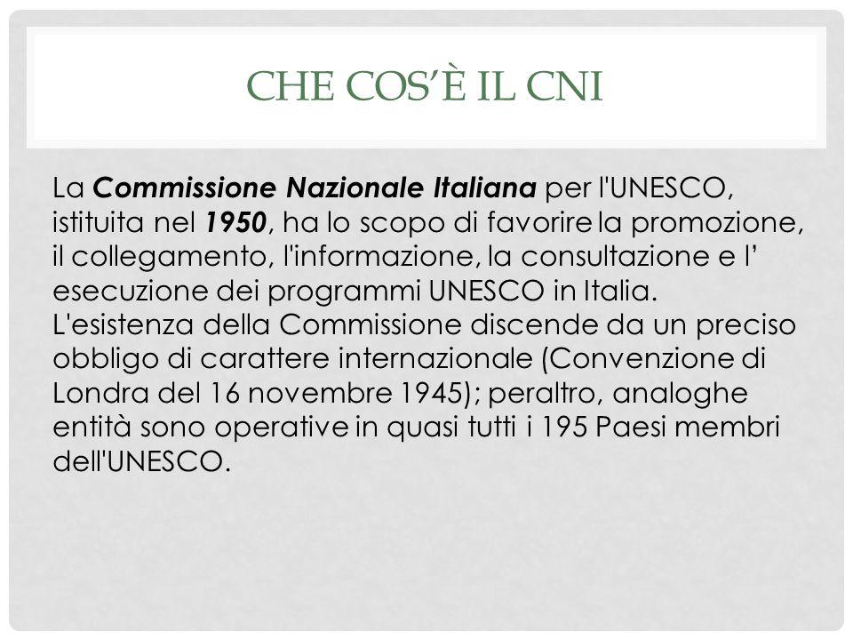 CHE COSÈ IL CNI La Commissione Nazionale Italiana per l UNESCO, istituita nel 1950, ha lo scopo di favorire la promozione, il collegamento, l informazione, la consultazione e l esecuzione dei programmi UNESCO in Italia.