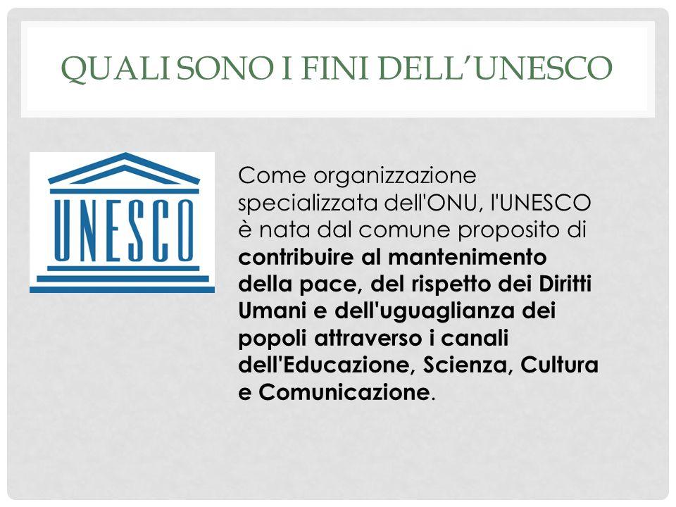 QUALI SONO I FINI DELLUNESCO Come organizzazione specializzata dell ONU, l UNESCO è nata dal comune proposito di contribuire al mantenimento della pace, del rispetto dei Diritti Umani e dell uguaglianza dei popoli attraverso i canali dell Educazione, Scienza, Cultura e Comunicazione.