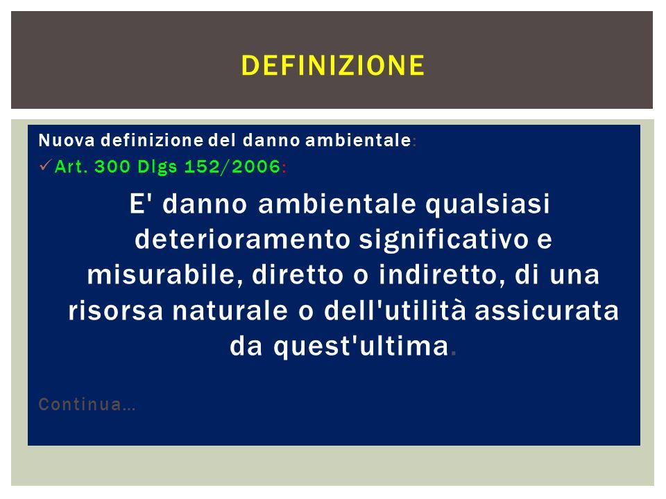 Nuova definizione del danno ambientale: Art. 300 Dlgs 152/2006: E' danno ambientale qualsiasi deterioramento significativo e misurabile, diretto o ind