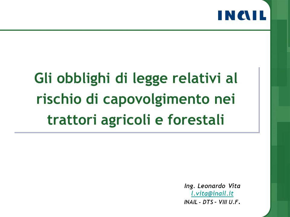 Gli obblighi di legge relativi al rischio di capovolgimento nei trattori agricoli e forestali Ing. Leonardo Vita l.vita@inail.it INAIL - DTS – VIII U.