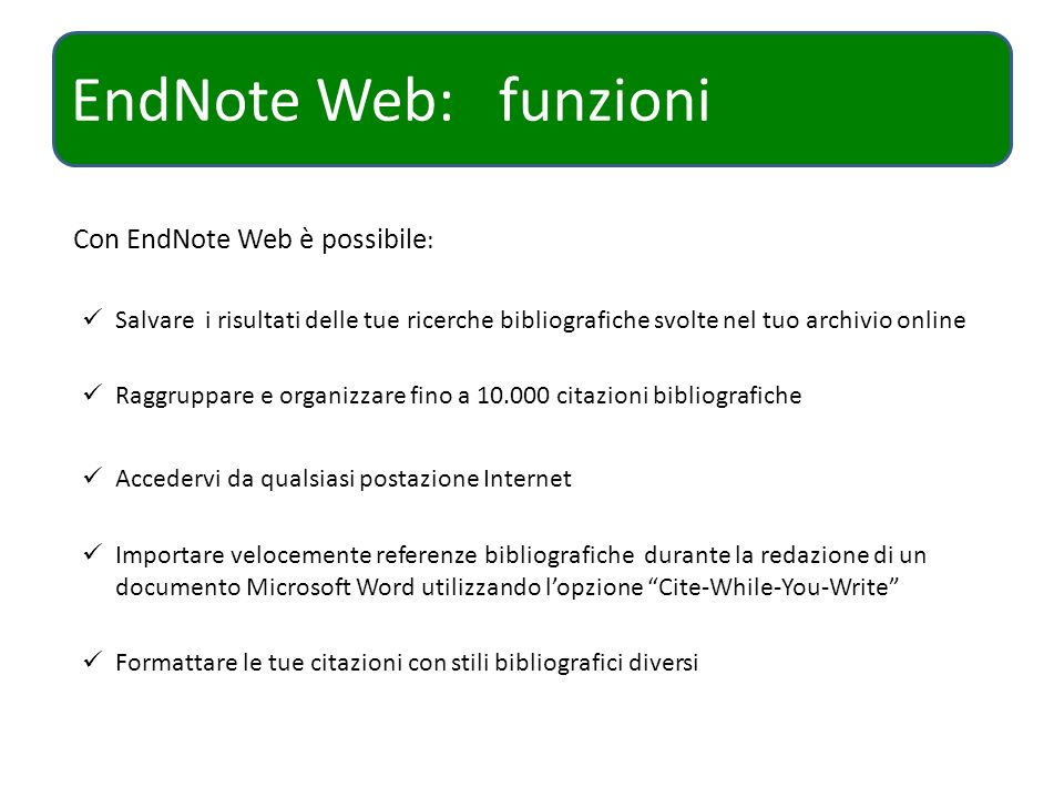 EndNote Web: funzioni Con EndNote Web è possibile : Salvare i risultati delle tue ricerche bibliografiche svolte nel tuo archivio online Raggruppare e