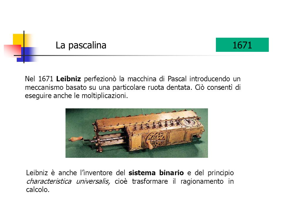 Nel 1671 Leibniz perfezionò la macchina di Pascal introducendo un meccanismo basato su una particolare ruota dentata. Ciò consentì di eseguire anche l