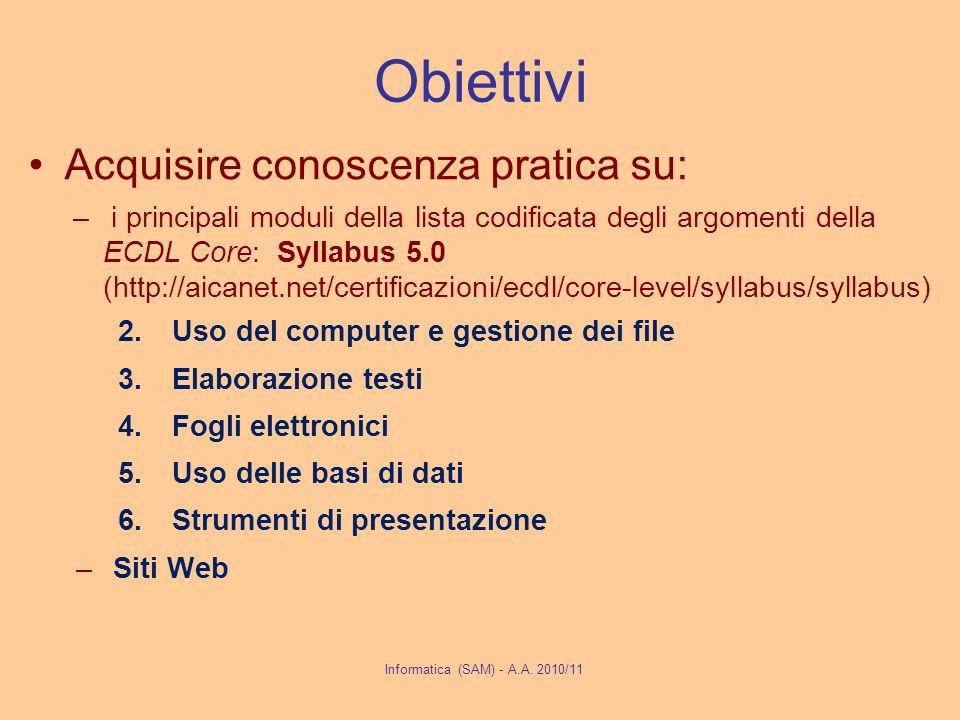 Obiettivi Acquisire conoscenza pratica su: – i principali moduli della lista codificata degli argomenti della ECDL Core: Syllabus 5.0 (http://aicanet.net/certificazioni/ecdl/core-level/syllabus/syllabus) 2.Uso del computer e gestione dei file 3.Elaborazione testi 4.Fogli elettronici 5.Uso delle basi di dati 6.Strumenti di presentazione –Siti Web Informatica (SAM) - A.A.