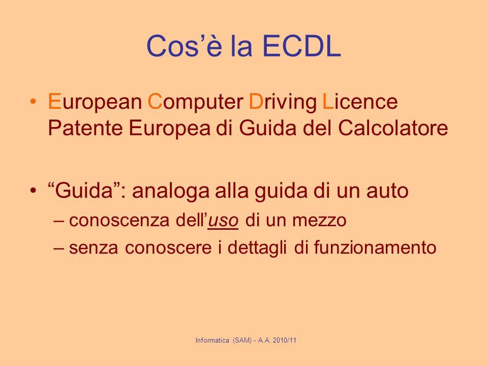Cosè la ECDL European Computer Driving Licence Patente Europea di Guida del Calcolatore Guida: analoga alla guida di un auto –conoscenza delluso di un mezzo –senza conoscere i dettagli di funzionamento Informatica (SAM) - A.A.