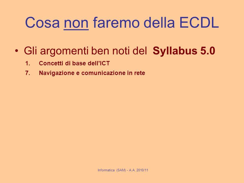 Cosa non faremo della ECDL Gli argomenti ben noti del Syllabus 5.0 1.Concetti di base dell ICT 7.Navigazione e comunicazione in rete Informatica (SAM) - A.A.