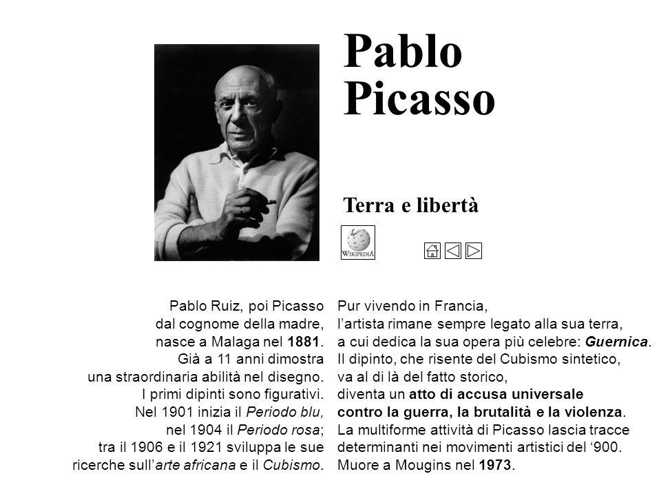 Terra e libertà Pablo Picasso Pablo Ruiz, poi Picasso dal cognome della madre, nasce a Malaga nel 1881.