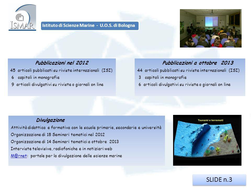 SLIDE n.3 Istituto di Scienze Marine - U.O.S. di Bologna Pubblicazioni nel 2012 45 articoli pubblicati su riviste internazionali (ISI) 6 capitoli in m
