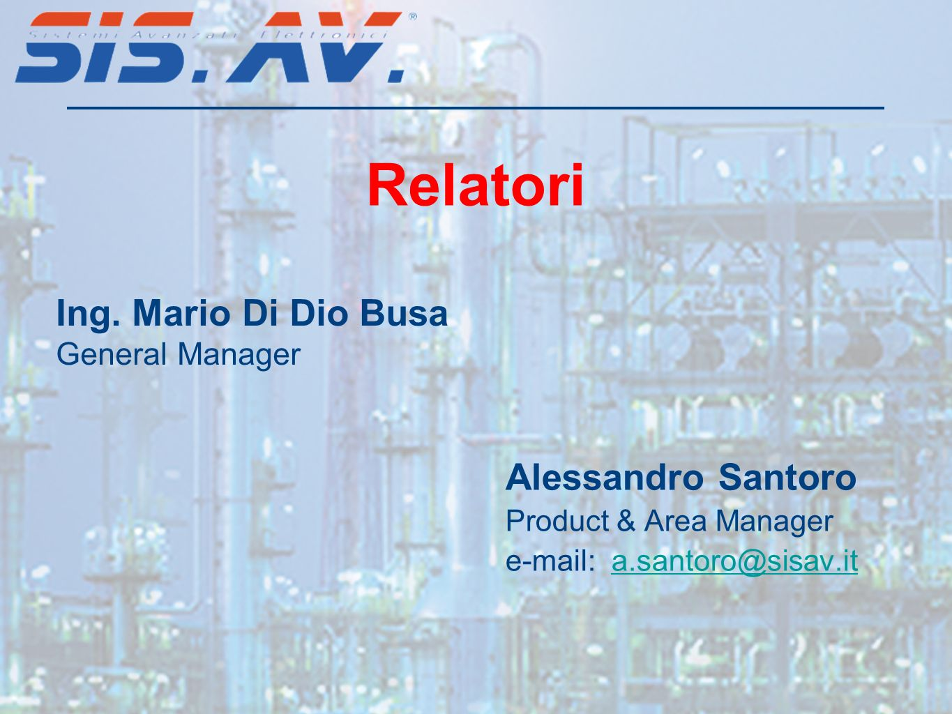Alessandro Santoro Product & Area Manager e-mail: a.santoro@sisav.ita.santoro@sisav.it Ing. Mario Di Dio Busa General Manager Relatori