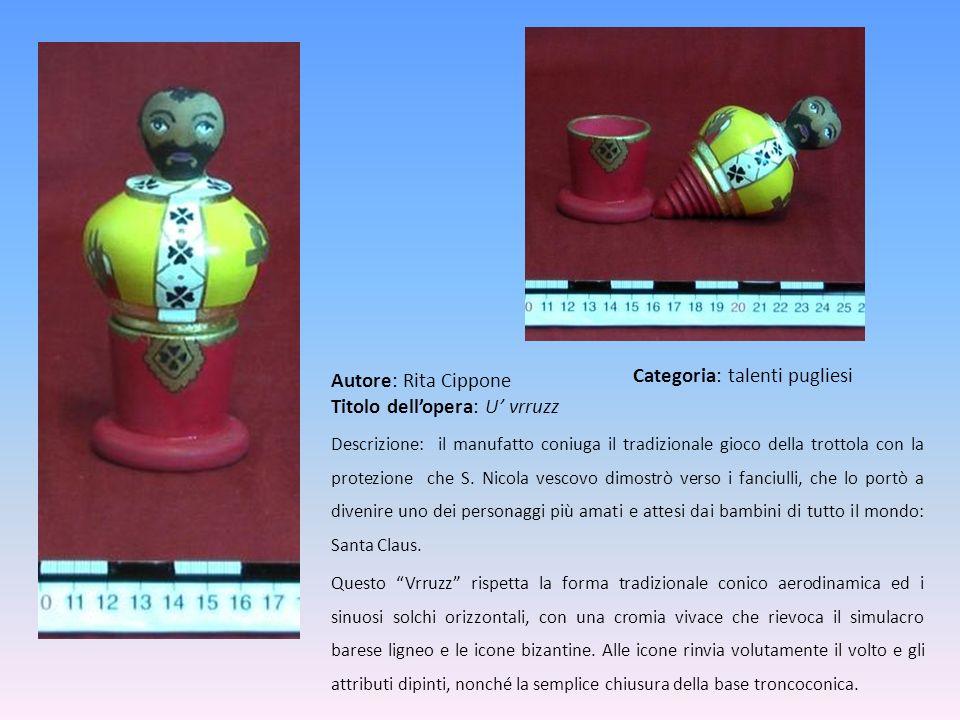 Autore: Rita Cippone Titolo dellopera: U vrruzz Descrizione: il manufatto coniuga il tradizionale gioco della trottola con la protezione che S. Nicola