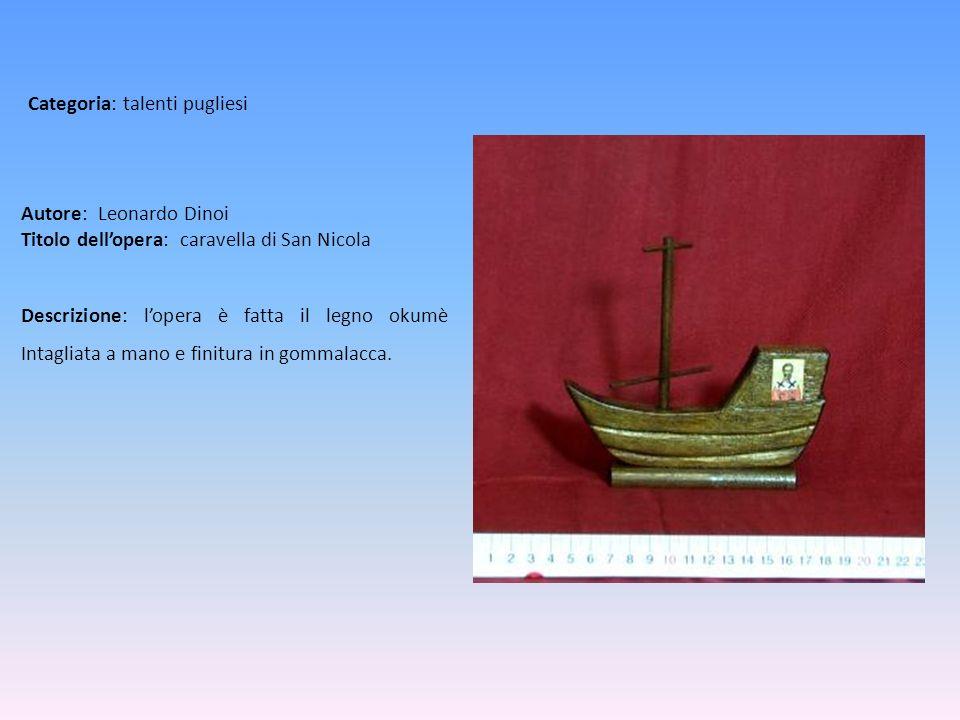 Autore: Leonardo Dinoi Titolo dellopera: caravella di San Nicola Descrizione: lopera è fatta il legno okumè Intagliata a mano e finitura in gommalacca