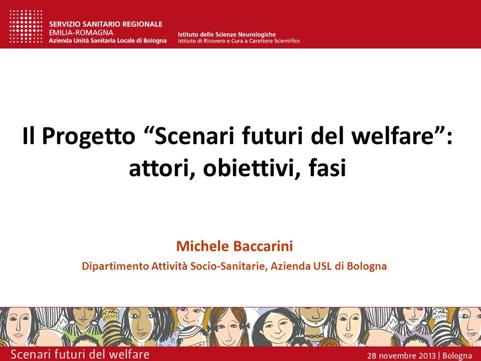 Il Progetto Scenari futuri del welfare: attori, obiettivi, fasi Michele Baccarini Dipartimento Attività Socio-Sanitarie, Azienda USL di Bologna