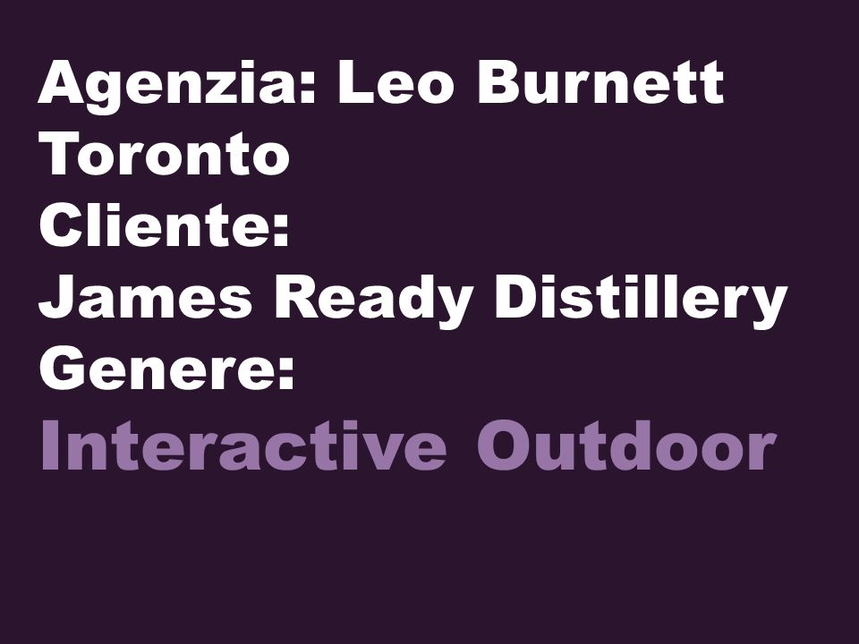 Agenzia: Leo Burnett Toronto Cliente: James Ready Distillery Genere: Interactive Outdoor