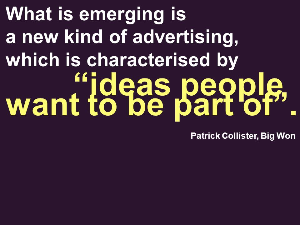 What is emerging is a new kind of advertising, which is characterised by Patrick Collister, Big Won ideas people want to be part of.