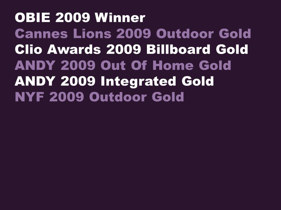 OBIE 2009 Winner Cannes Lions 2009 Outdoor Gold Clio Awards 2009 Billboard Gold ANDY 2009 Out Of Home Gold ANDY 2009 Integrated Gold NYF 2009 Outdoor Gold