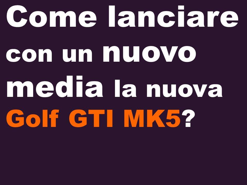 con un nuovo media la nuova Golf GTI MK5? Come lanciare