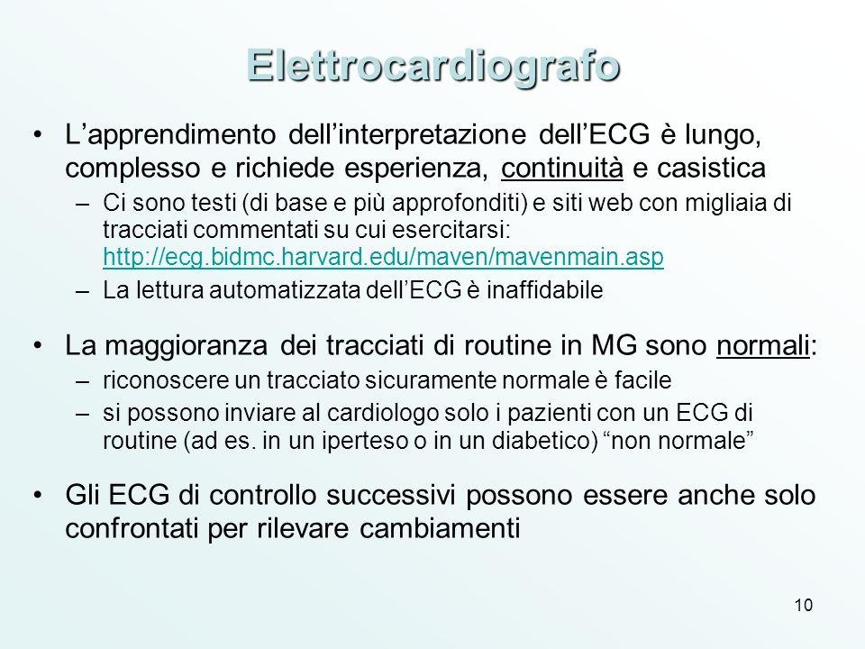 10 Elettrocardiografo Lapprendimento dellinterpretazione dellECG è lungo, complesso e richiede esperienza, continuità e casistica –Ci sono testi (di b