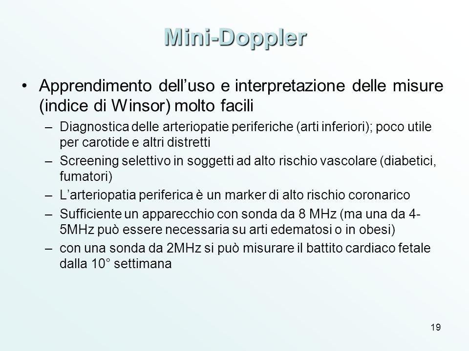 19 Mini-Doppler Apprendimento delluso e interpretazione delle misure (indice di Winsor) molto facili –Diagnostica delle arteriopatie periferiche (arti