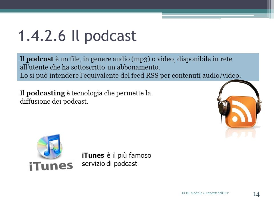 1.4.2.6 Il podcast ECDL Modulo 1: Concetti dell'ICT 14 Il podcast è un file, in genere audio (mp3) o video, disponibile in rete allutente che ha sotto