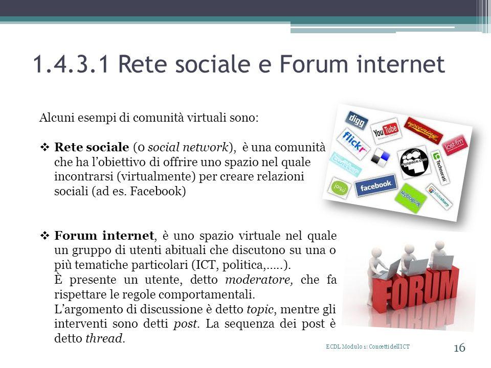 1.4.3.1 Rete sociale e Forum internet ECDL Modulo 1: Concetti dell'ICT 16 Alcuni esempi di comunità virtuali sono: Rete sociale (0 social network), è