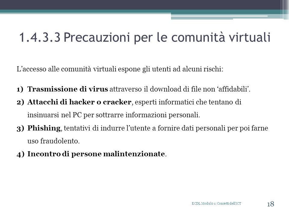 1.4.3.3 Precauzioni per le comunità virtuali ECDL Modulo 1: Concetti dell'ICT 18 Laccesso alle comunità virtuali espone gli utenti ad alcuni rischi: 1