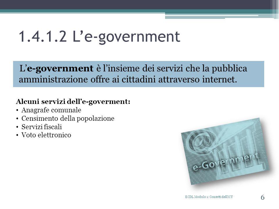 1.4.1.2 Le-government Le-government è linsieme dei servizi che la pubblica amministrazione offre ai cittadini attraverso internet. ECDL Modulo 1: Conc