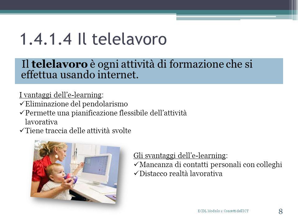 1.4.1.4 Il telelavoro Il telelavoro è ogni attività di formazione che si effettua usando internet. ECDL Modulo 1: Concetti dell'ICT 8 I vantaggi delle
