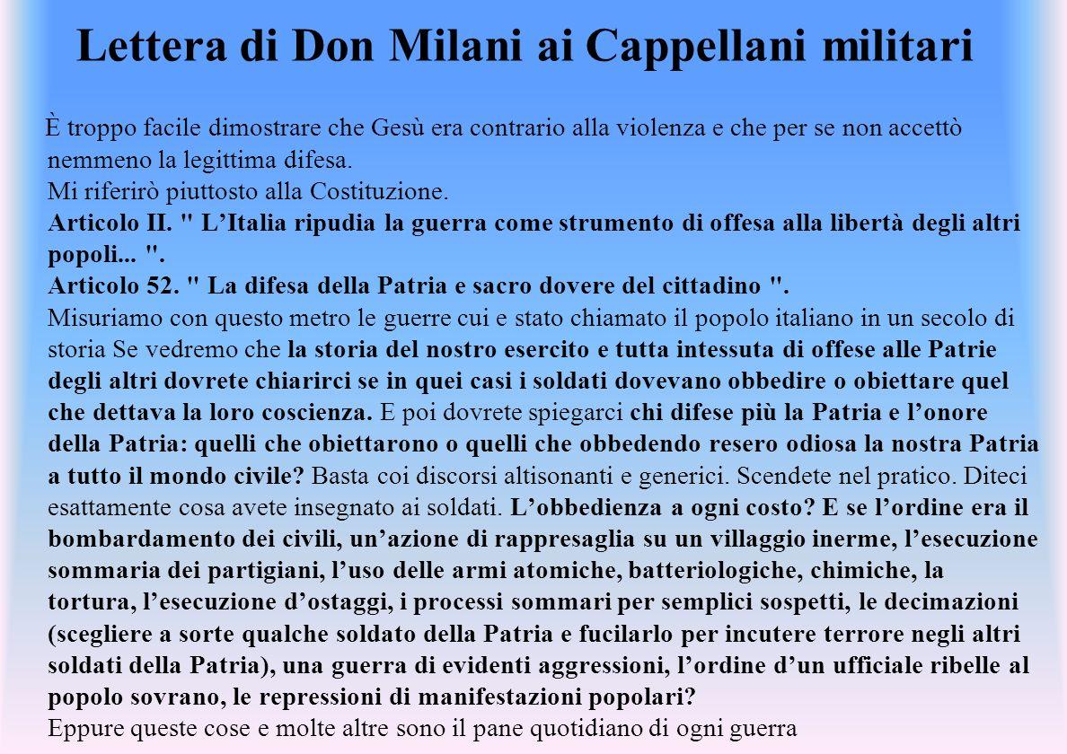 Lettera di Don Milani ai Cappellani militari È troppo facile dimostrare che Gesù era contrario alla violenza e che per se non accettò nemmeno la legittima difesa.