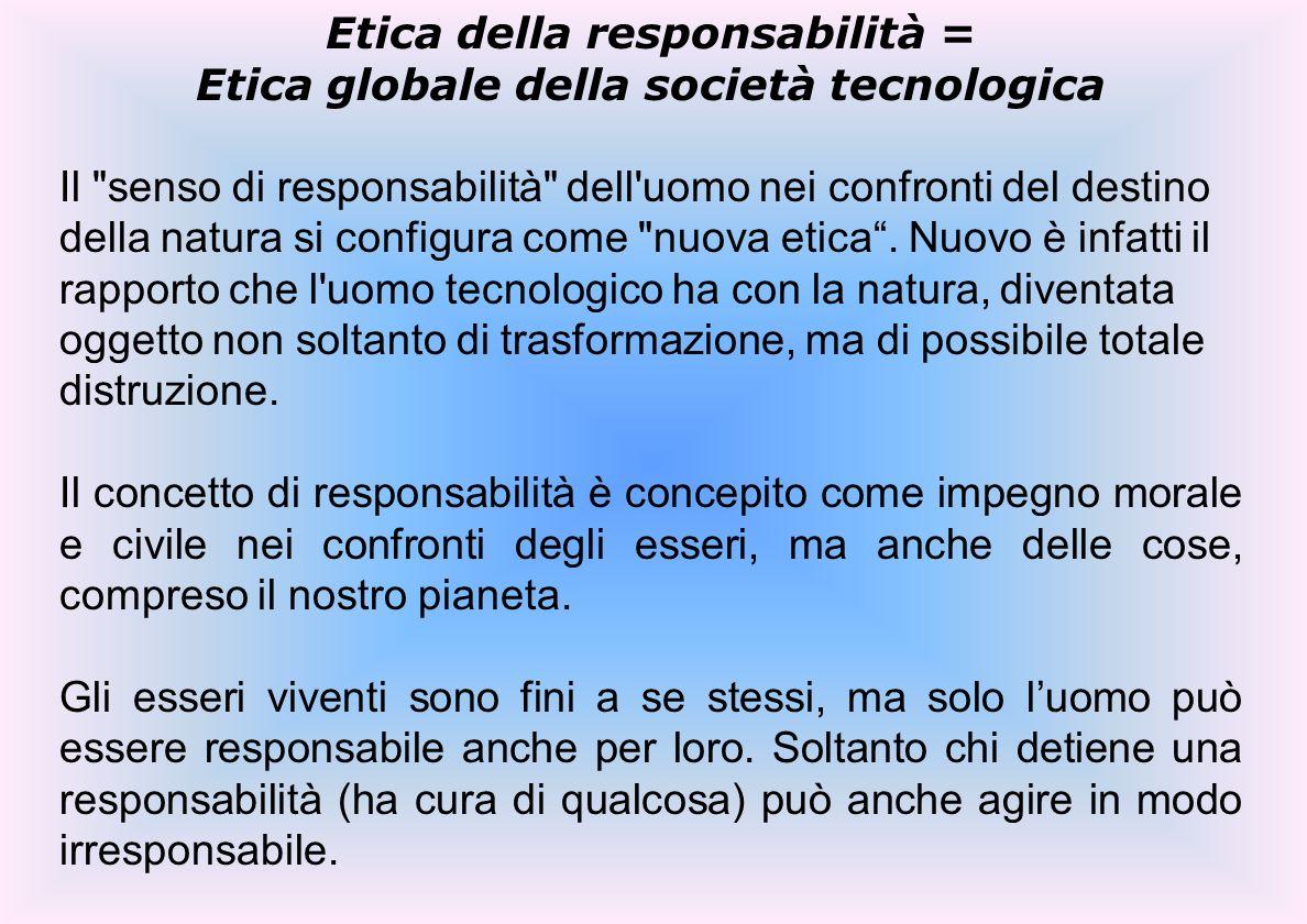 Etica della responsabilità = Etica globale della società tecnologica Il senso di responsabilità dell uomo nei confronti del destino della natura si configura come nuova etica.