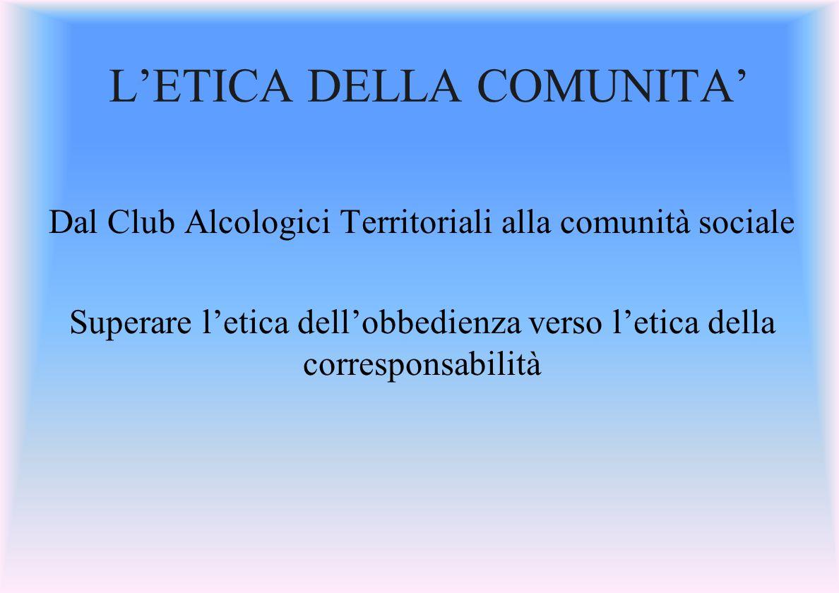 LETICA DELLA COMUNITA Dal Club Alcologici Territoriali alla comunità sociale Superare letica dellobbedienza verso letica della corresponsabilità
