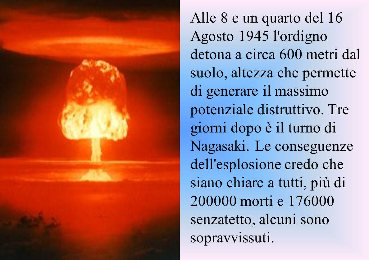 Alle 8 e un quarto del 16 Agosto 1945 l ordigno detona a circa 600 metri dal suolo, altezza che permette di generare il massimo potenziale distruttivo.