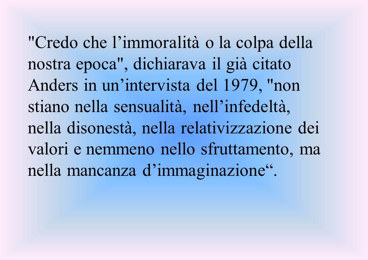 Credo che limmoralità o la colpa della nostra epoca , dichiarava il già citato Anders in unintervista del 1979, non stiano nella sensualità, nellinfedeltà, nella disonestà, nella relativizzazione dei valori e nemmeno nello sfruttamento, ma nella mancanza dimmaginazione.