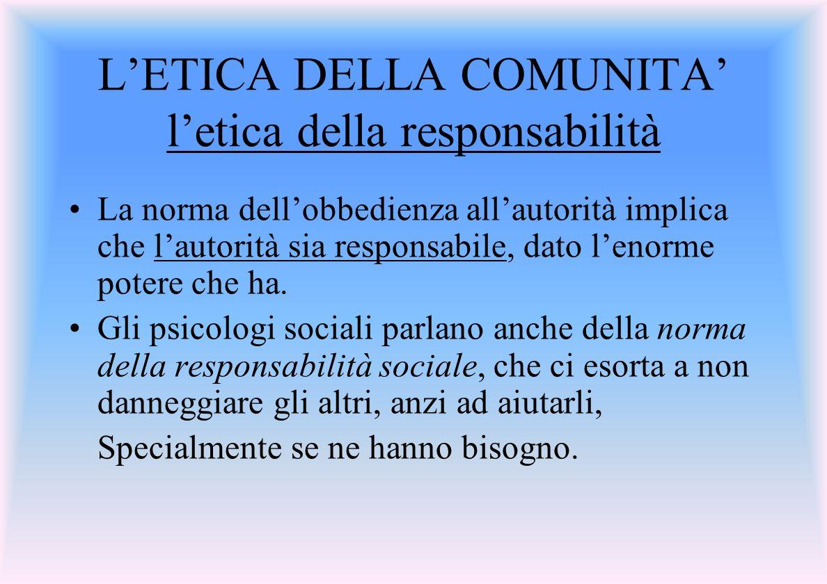 LETICA DELLA COMUNITA letica della responsabilità La norma dellobbedienza allautorità implica che lautorità sia responsabile, dato lenorme potere che ha.