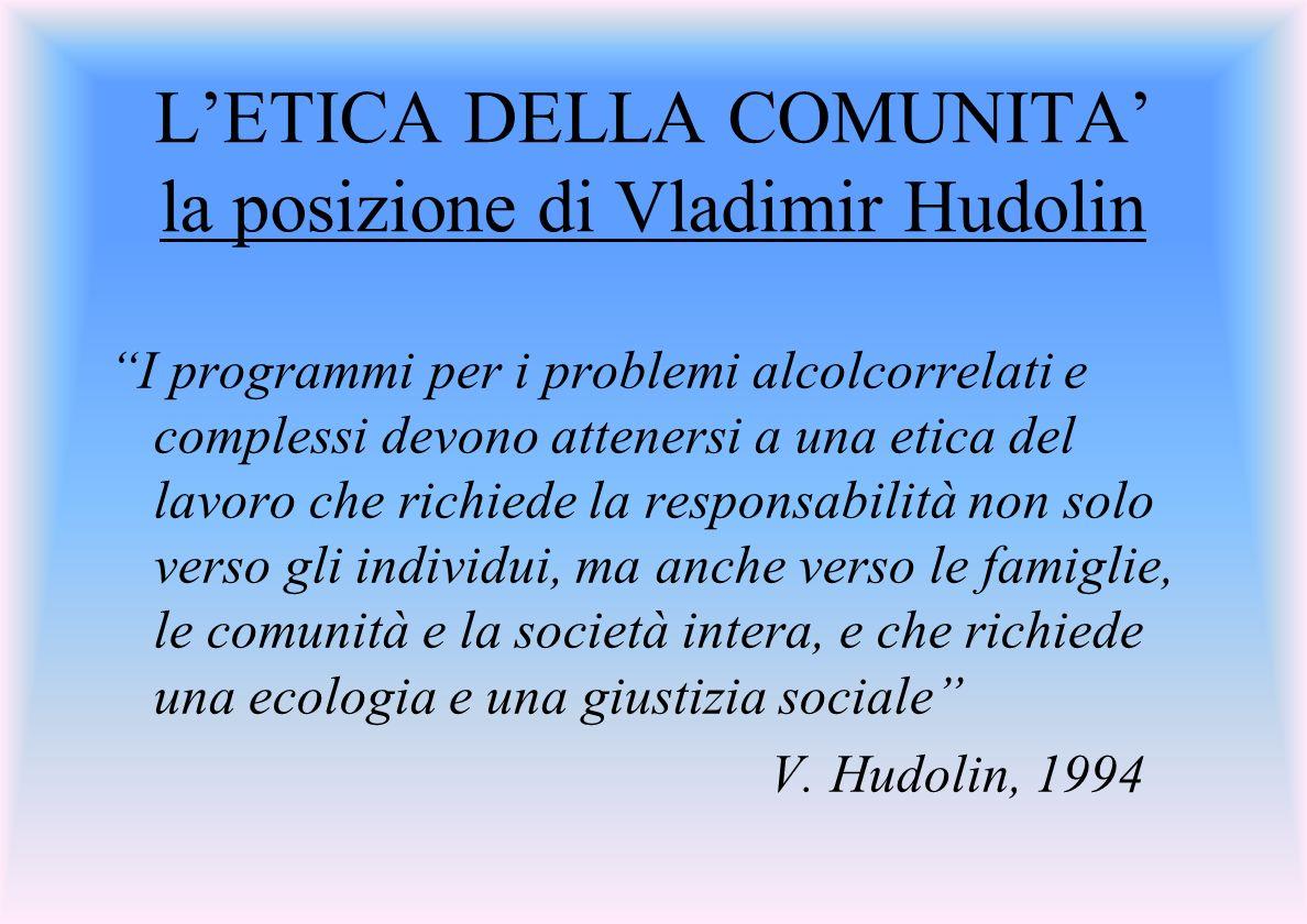 LETICA DELLA COMUNITA la posizione di Vladimir Hudolin I programmi per i problemi alcolcorrelati e complessi devono attenersi a una etica del lavoro che richiede la responsabilità non solo verso gli individui, ma anche verso le famiglie, le comunità e la società intera, e che richiede una ecologia e una giustizia sociale V.