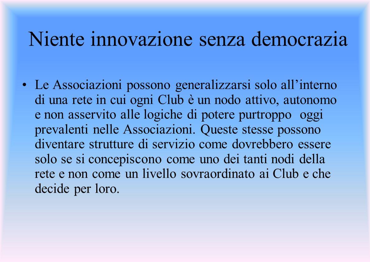 Niente innovazione senza democrazia Le Associazioni possono generalizzarsi solo allinterno di una rete in cui ogni Club è un nodo attivo, autonomo e non asservito alle logiche di potere purtroppo oggi prevalenti nelle Associazioni.