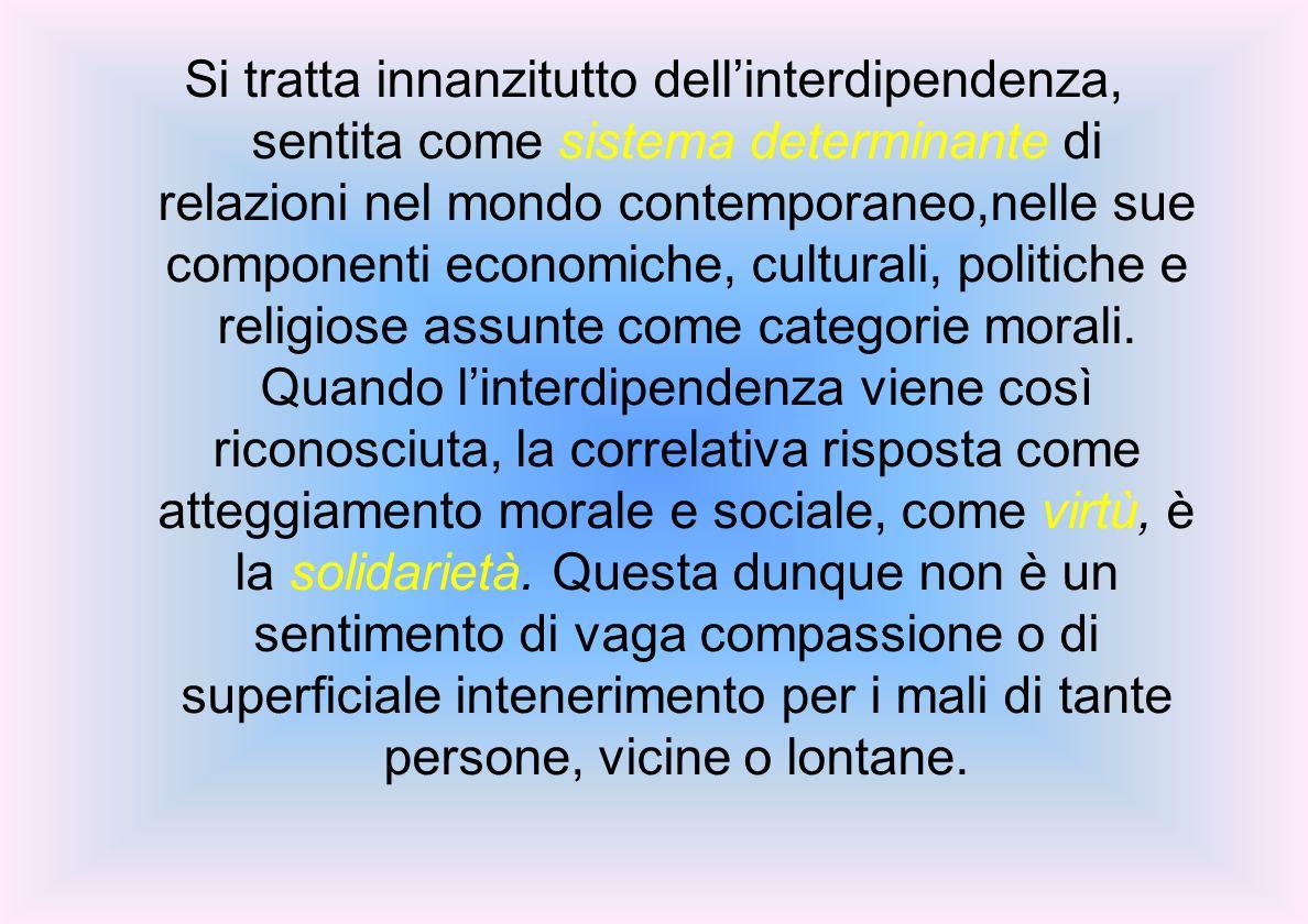 Si tratta innanzitutto dellinterdipendenza, sentita come sistema determinante di relazioni nel mondo contemporaneo,nelle sue componenti economiche, culturali, politiche e religiose assunte come categorie morali.