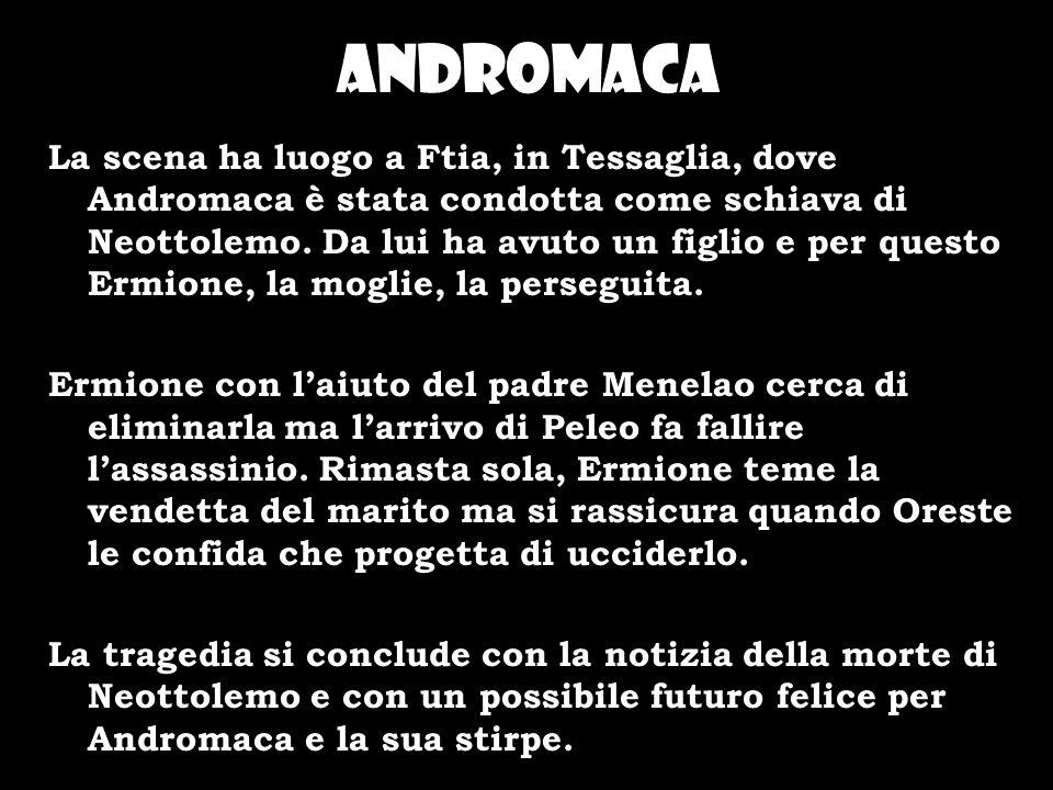 Andromaca La scena ha luogo a Ftia, in Tessaglia, dove Andromaca è stata condotta come schiava di Neottolemo. Da lui ha avuto un figlio e per questo E