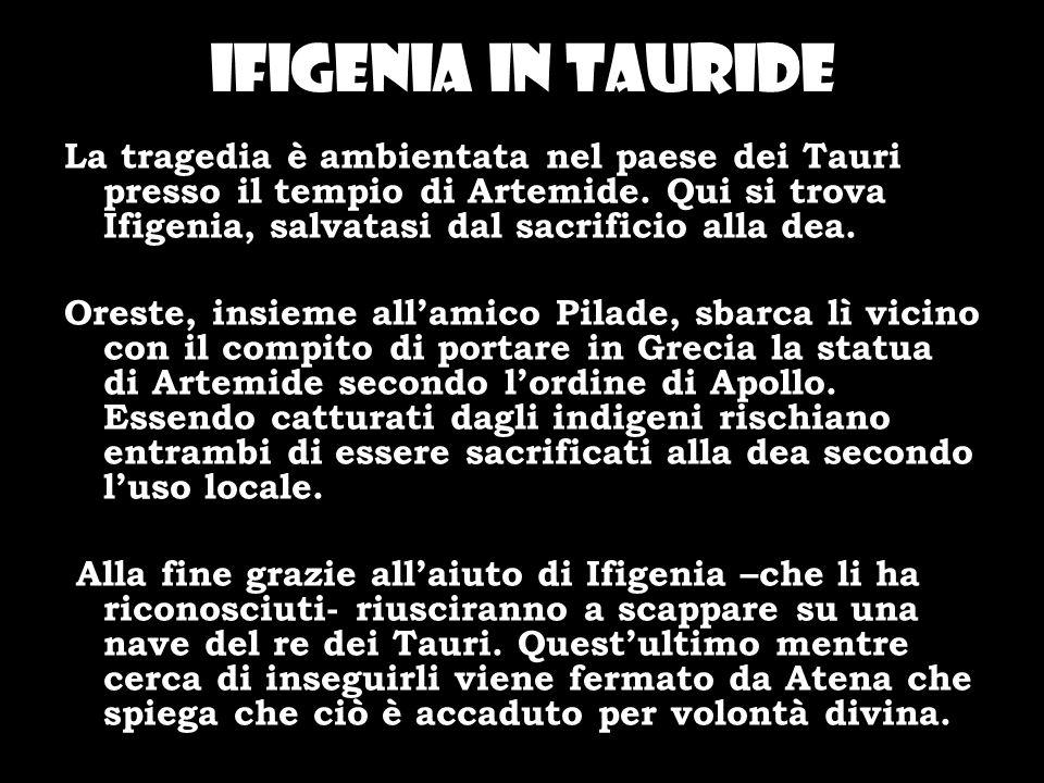 Ifigenia in tauride La tragedia è ambientata nel paese dei Tauri presso il tempio di Artemide. Qui si trova Ifigenia, salvatasi dal sacrificio alla de