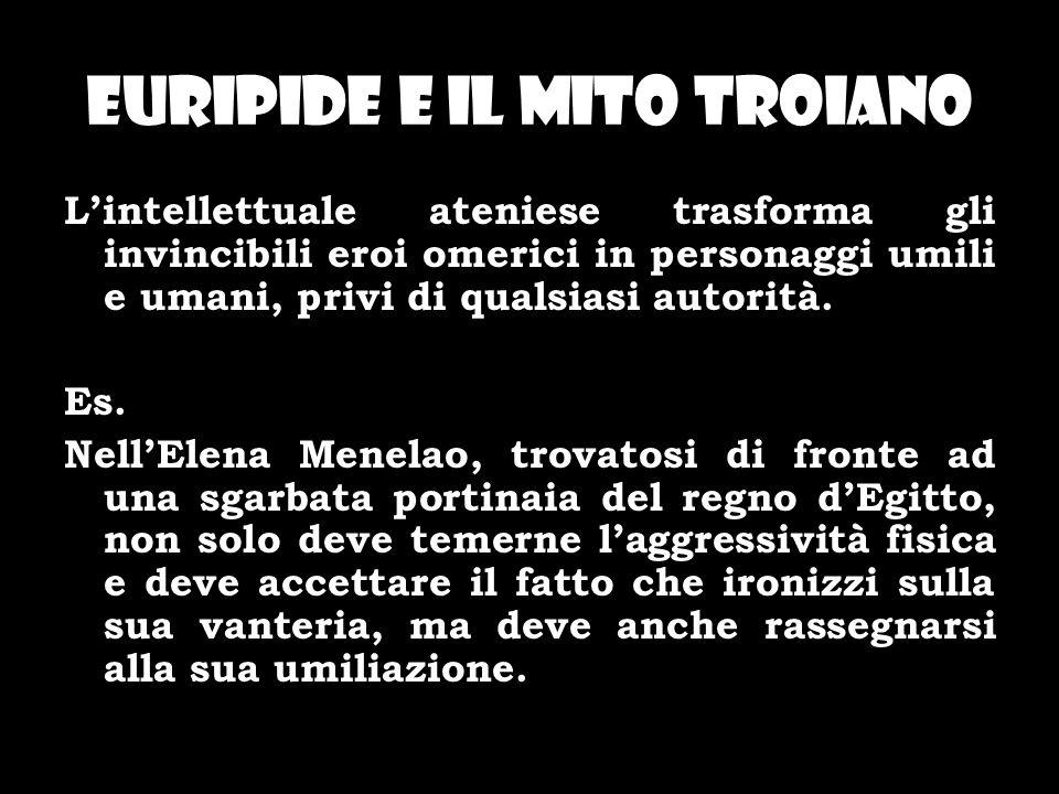 Euripide e il mito troiano Lintellettuale ateniese trasforma gli invincibili eroi omerici in personaggi umili e umani, privi di qualsiasi autorità. Es