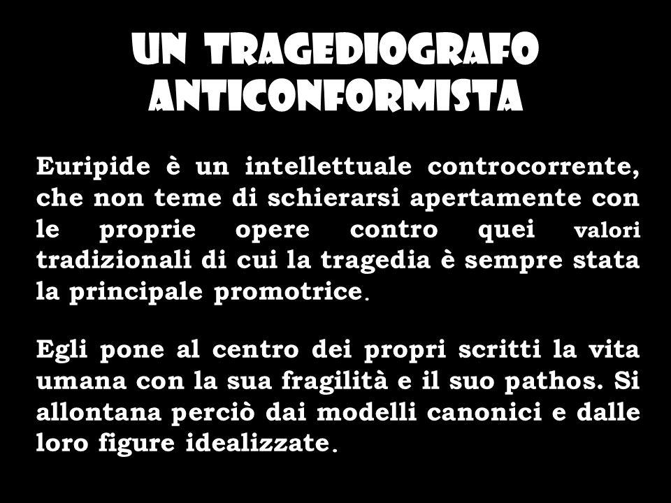 UN TRAGEDIOGRAFO ANTICONFORMISTA Euripide è un intellettuale controcorrente, che non teme di schierarsi apertamente con le proprie opere contro quei v